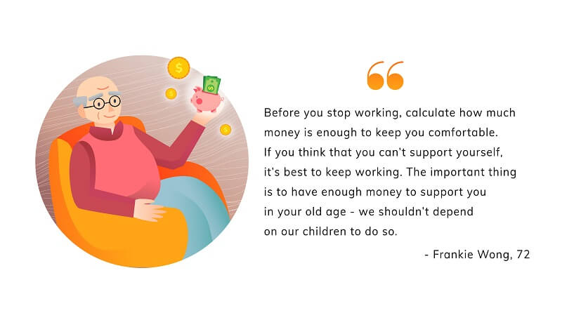 """Before you stop working, calculate how much money is enough to keep you comfortable. If you think that you can't support yourself, it's best to keep working. The important thing is to have enough money to support you in your old age, we shouldn't depend on our children to do so."" Well said, we say!"